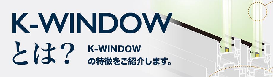 K-WINDOWとは? K-WINDOWの特徴をご紹介します。